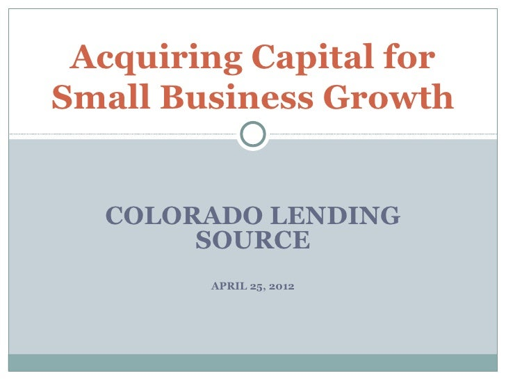 Acquiring Capital forSmall Business Growth  COLORADO LENDING       SOURCE        APRIL 25, 2012