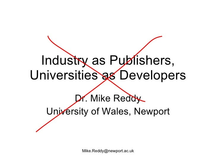 Industry as Publishers, Universities as Developers Dr. Mike Reddy University of Wales, Newport [email_address]
