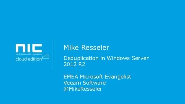 Mike Resseler Deduplication in Windows Server 2012 R2 EMEA Microsoft Evangelist Veeam Software @MikeResseler