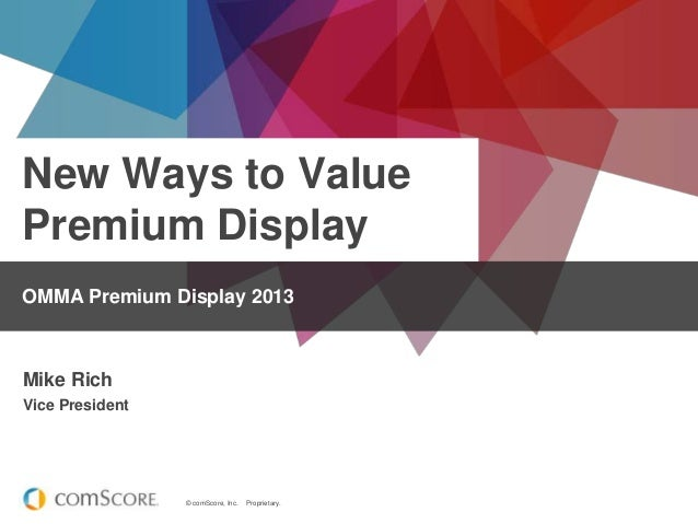 © comScore, Inc. Proprietary. New Ways to Value Premium Display OMMA Premium Display 2013 Mike Rich Vice President