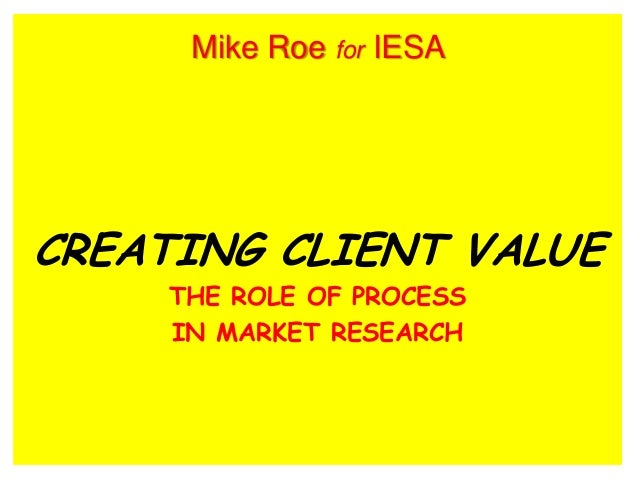 CREATING CLIENT VALUE THE ROLE OF PROCESS IN MARKET RESEARCH Mike Roe for IESA