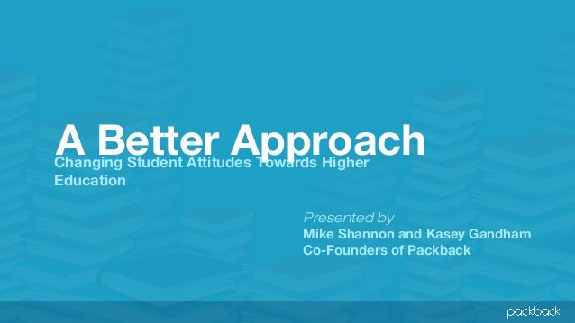 A Better Approach  Changing Student Attitudes Towards Higher Education  Presented by Mike Shannon and Kasey Gandham Co-Fou...