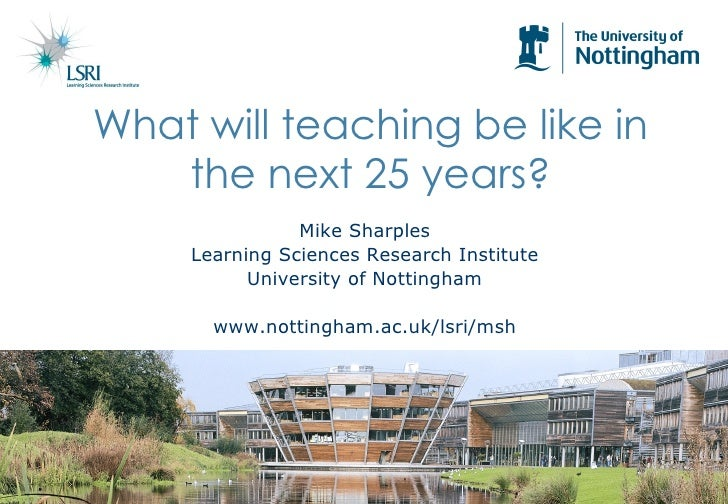 Mike Sharples Learning Sciences Research Institute University of Nottingham www.nottingham.ac.uk/lsri/msh What will teachi...