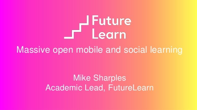 Massive open mobile and social learning Mike Sharples Academic Lead, FutureLearn