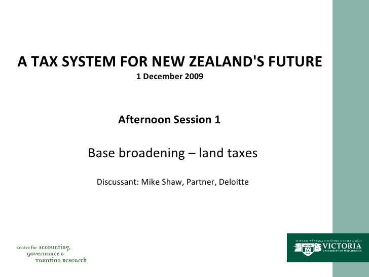 A TAX SYSTEM FOR NEW ZEALAND'S FUTURE 1 December 2009 Afternoon Session 1 Base broadening – land taxes Discussant: Mike Sh...