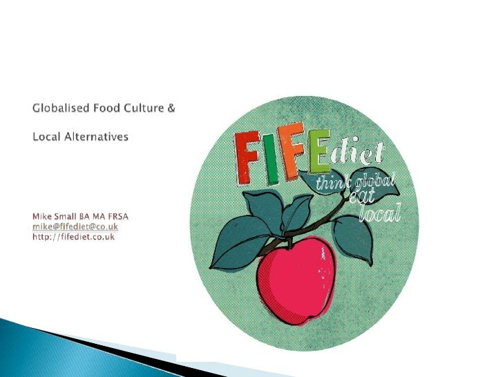 Globalised Food Culture & Local AlternativesMike Small BA MA FRSAmike@fifediet@co.ukhttp://fifediet.co.uk<br />