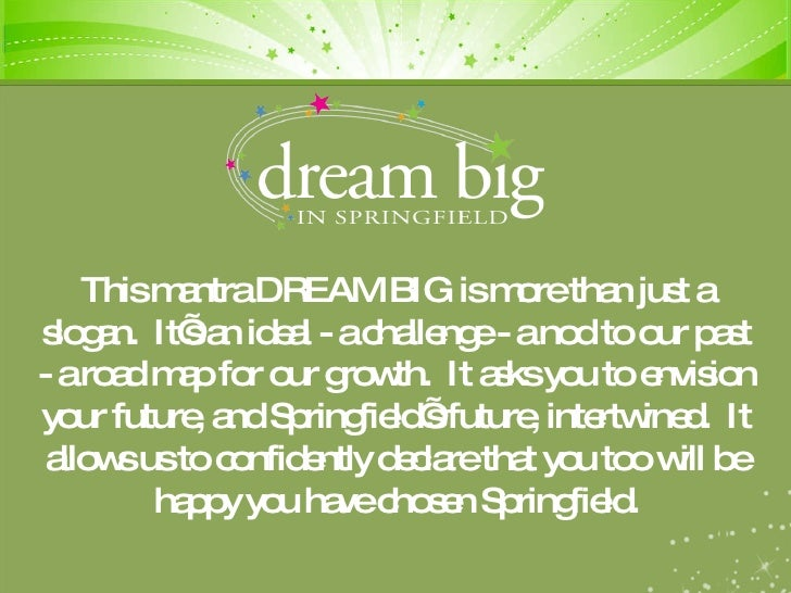 This mantra DREAM BIG is more than just a slogan.  It's an ideal - a challenge - a nod to our past - a road map for our gr...