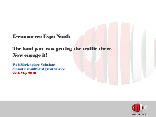 E-commerce Expo North The hard part was getting the traffic there. Now engage it! Web Marketplace Solutions dramatic resul...