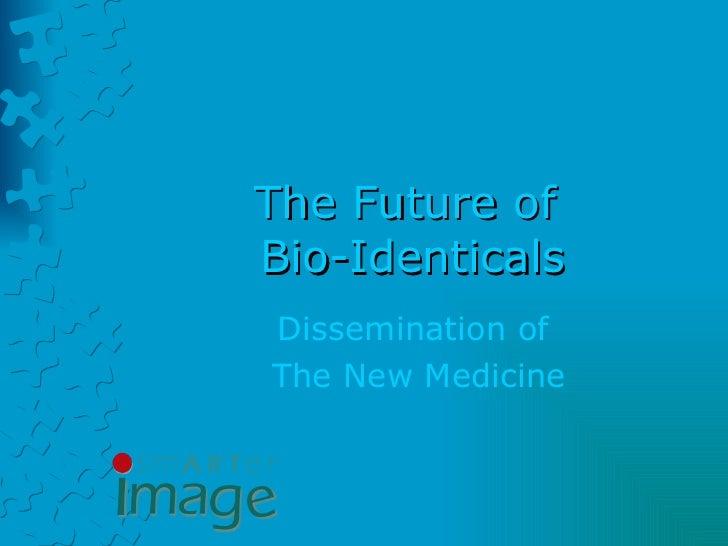 The Future of  Bio-Identicals Dissemination of  The New Medicine