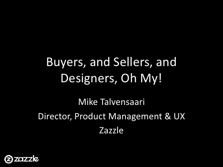 Buyers, and Sellers, and Designers, Oh My!<br />Mike Talvensaari<br />Director, Product Management & UX<br />Zazzle<br />