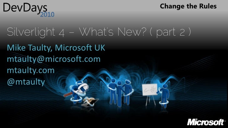 Change the Rules   Silverlight 4 – What's New? ( part 2 ) Mike Taulty, Microsoft UK mtaulty@microsoft.com mtaulty.com @mta...