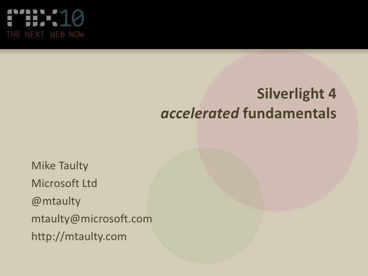 Silverlight 4                         accelerated fundamentals   Mike Taulty Microsoft Ltd @mtaulty mtaulty@microsoft.com ...