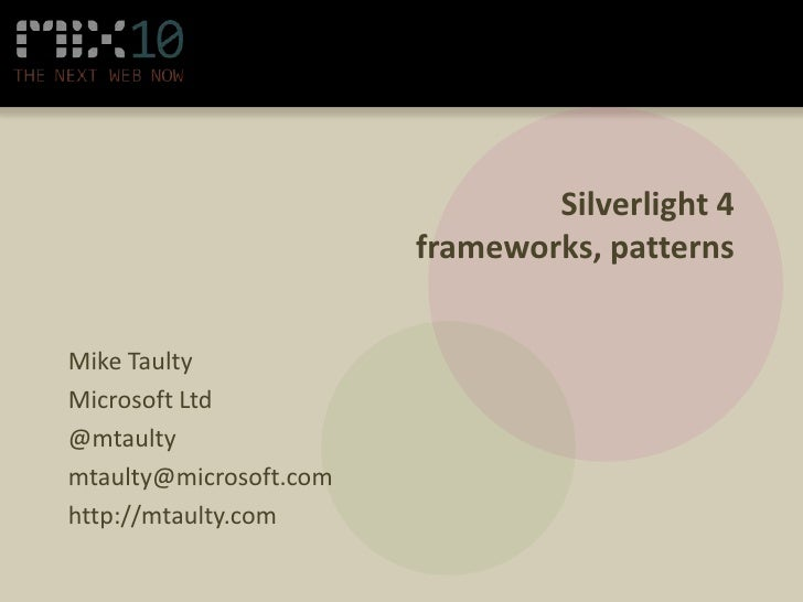 Silverlight 4frameworks, patterns<br />Mike Taulty<br />Microsoft Ltd<br />@mtaulty<br />mtaulty@microsoft.com<br />http:/...