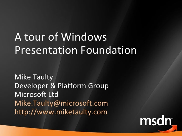A tour of Windows Presentation Foundation Mike Taulty Developer & Platform Group Microsoft Ltd [email_address]   http://ww...