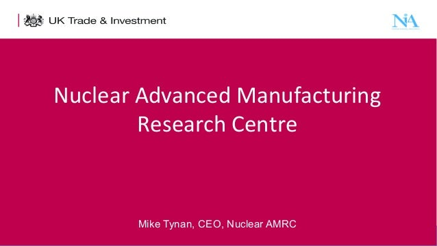 Nuclear Advanced Manufacturing Research Centre  Mike Tynan, CEO, Nuclear AMRC 1  Presentation title - edit in the Master s...