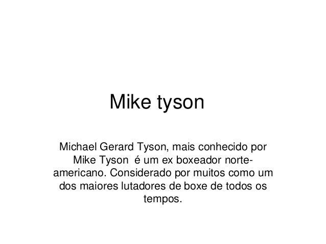 Mike tyson Michael Gerard Tyson, mais conhecido por Mike Tyson é um ex boxeador norte- americano. Considerado por muitos c...