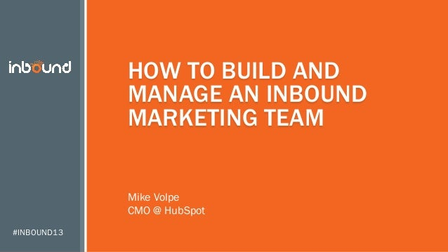 HOW TO BUILD AND MANAGE AN INBOUND MARKETING TEAM Mike Volpe CMO @ HubSpot #INBOUND13