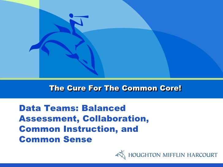 The Cure For The Common Core!Data Teams: BalancedAssessment, Collaboration,Common Instruction, andCommon Sense