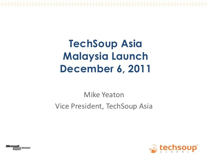 TechSoup Asia Malaysia Launch December 6, 2011         Mike YeatonVice President, TechSoup Asia   September 7, 2011