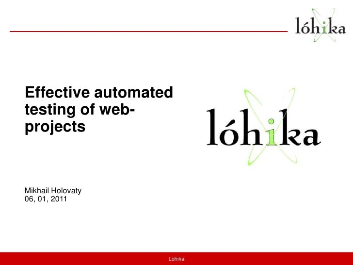 Effective automated testing of web-projects<br />Mikhail Holovaty<br />06, 01, 2011<br />Lohika<br />