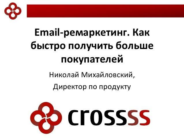 Email-ремаркетинг. Как быстро получить больше покупателей Николай Михайловский, Директор по продукту