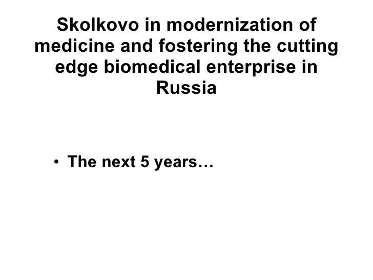 Skolkovo in modernization of medicine and fostering the cutting edge biomedical enterprise in Russia <ul><li>The next 5 ye...
