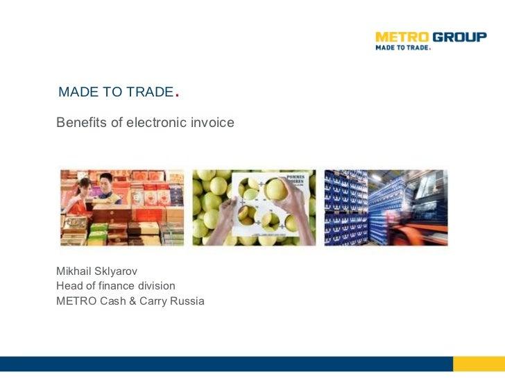 <ul><li>Benefits of electronic invoice </li></ul>MADE TO TRADE . Mikhail Sklyarov Head of finance division METRO Cash & Ca...