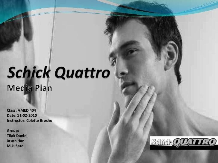 Schick Quattro<br />Media Plan<br />Class: AMED 404<br />Date: 11-02-2010<br />Instructor: Colette Brochu<br />Grou...