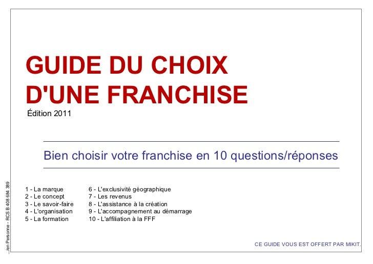 GUIDE DU CHOIX  D'UNE FRANCHISE Édition 2011 Bien choisir votre franchise en 10 questions/réponses 1 - La marque 6 - L'exc...