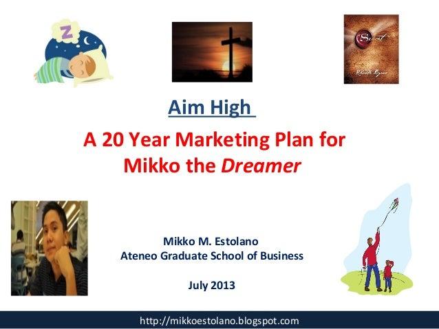 Aim High A 20 Year Marketing Plan for Mikko the Dreamer Mikko M. Estolano Ateneo Graduate School of Business July 2013 htt...
