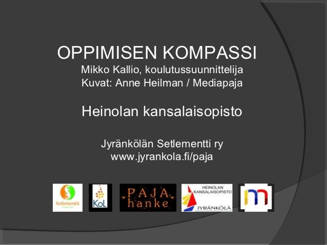 OPPIMISEN KOMPASSI  Mikko Kallio, koulutussuunnittelija  Kuvat: Anne Heilman / Mediapaja  Heinolan kansalaisopisto      Jy...