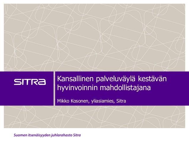 Kansallinen palveluväylä kestävänhyvinvoinnin mahdollistajanaMikko Kosonen, yliasiamies, Sitra