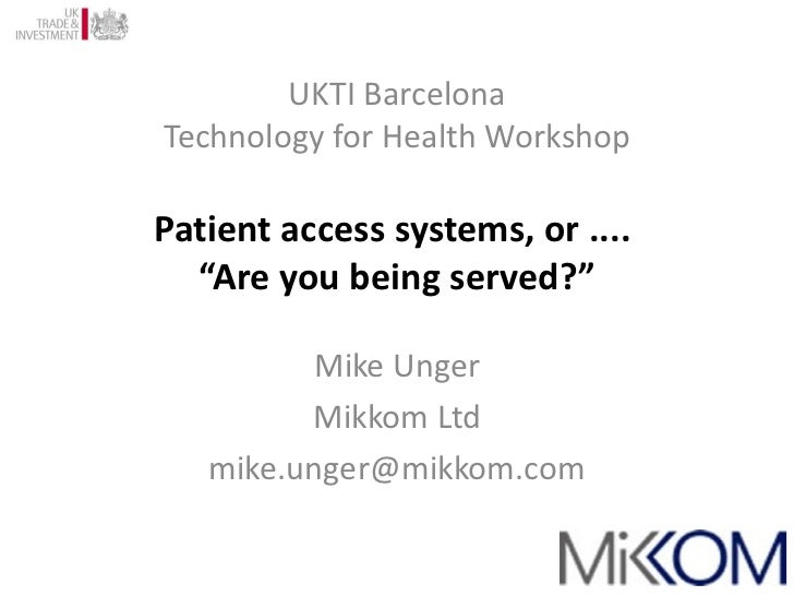 """UKTI Barcelona Technology for Health Workshop Patient access systems, or ....  """"Are you being served?"""" Mike Unger Mikkom L..."""