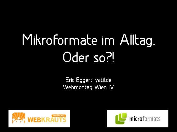 Mikroformate im Alltag.        Oder so?!        Eric Eggert, yatil.de        Webmontag Wien IV