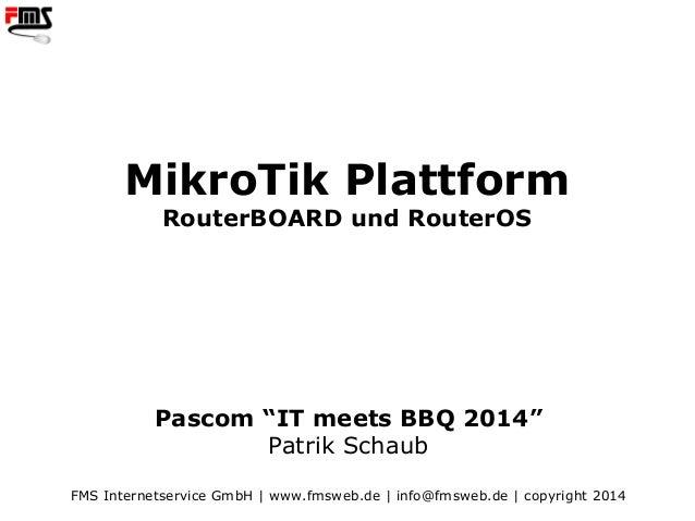 "FMS | www.fmsweb.de MikroTik Plattform RouterBOARD und RouterOS Pascom ""IT meets BBQ 2014"" Patrik Schaub FMS Internetservi..."
