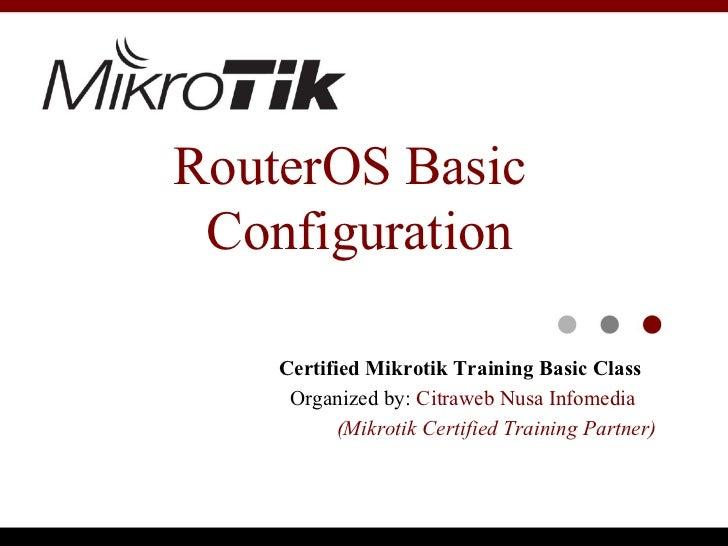 RouterOS Basic Configuration    Certified Mikrotik Training Basic Class     Organized by: Citraweb Nusa Infomedia         ...