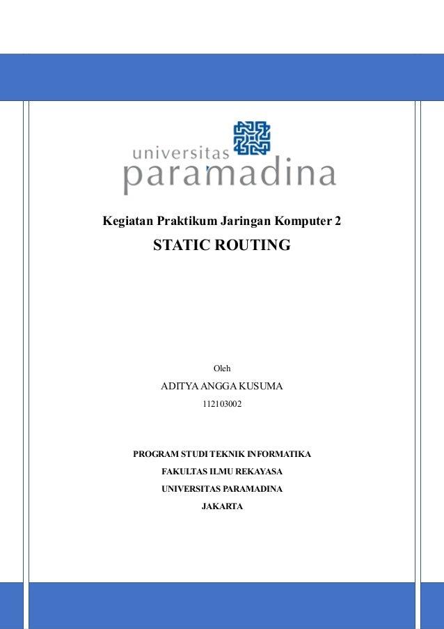 Kegiatan Praktikum Jaringan Komputer 2  STATIC ROUTING  Oleh  ADITYA ANGGA KUSUMA 112103002  PROGRAM STUDI TEKNIK INFORMAT...