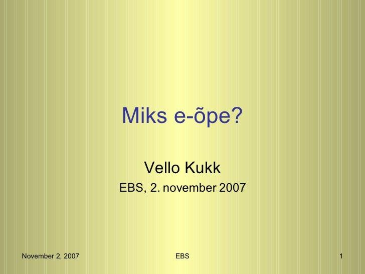 Miks e-õpe?                         Vello Kukk                    EBS, 2. november 2007     November 2, 2007            EB...