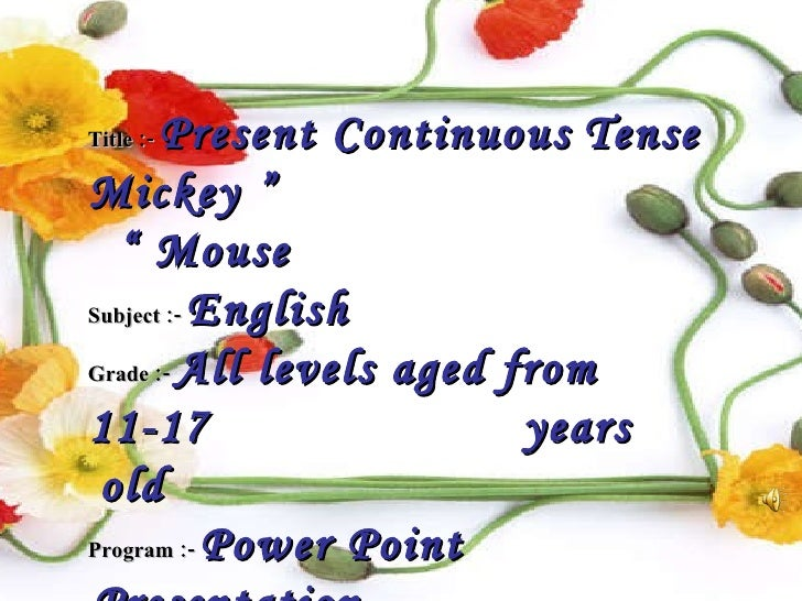 "Title :-   Present Continuous   Tense  ""  Mickey Mouse ""  Subject :-   English Grade :-   All levels aged from 11-17  year..."