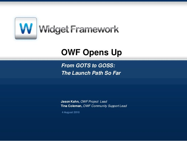 OWF Opens UpFrom GOTS to GOSS:The Launch Path So FarJason Kahn, OWF Project LeadTina Coleman, OWF Community Support Lead4 ...