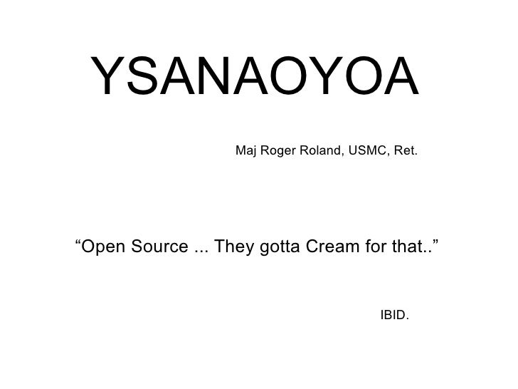"YSANAOYOA Maj Roger Roland, USMC, Ret. ""Open Source ... They gotta Cream for that.."" IBID."