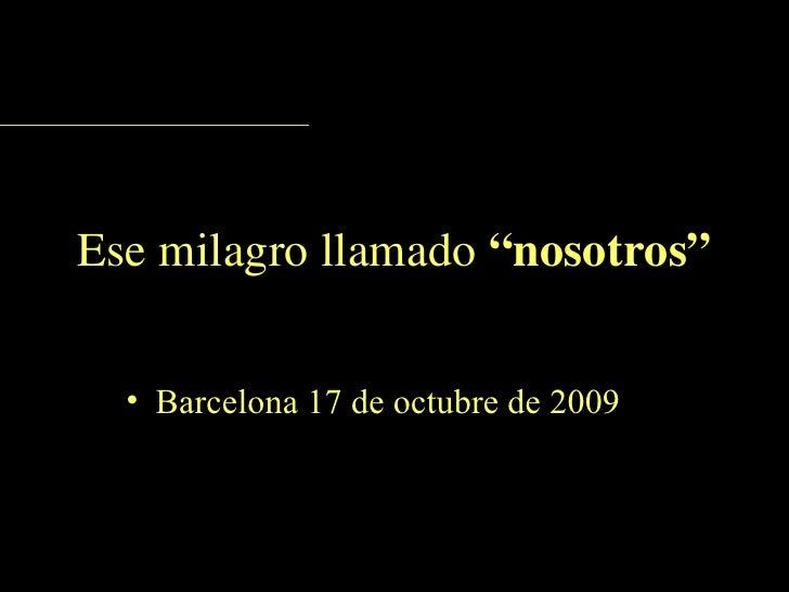 """Ese milagro llamado  """"nosotros"""" <ul><li>Barcelona 17 de octubre de 2009 </li></ul>"""