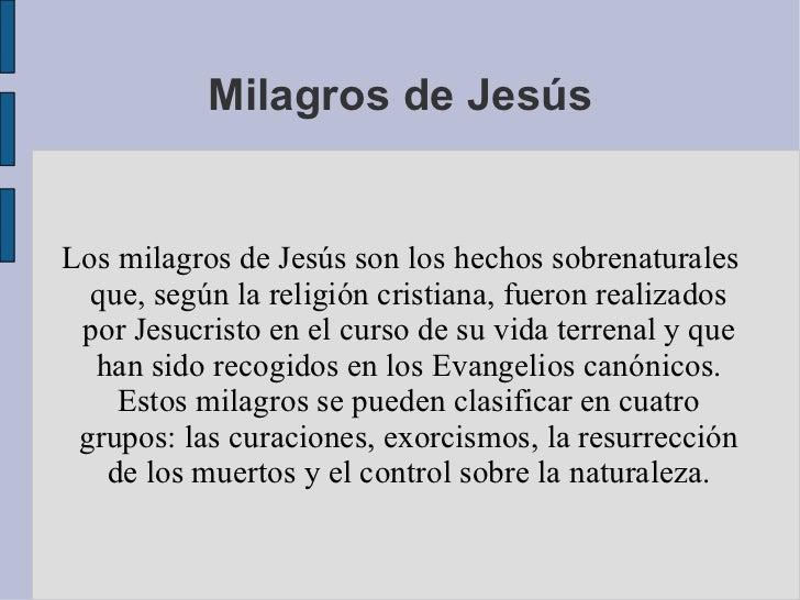 Milagros de Jesús Los milagros de Jesús son los hechos sobrenaturales que, según la religión cristiana, fueron realizados ...
