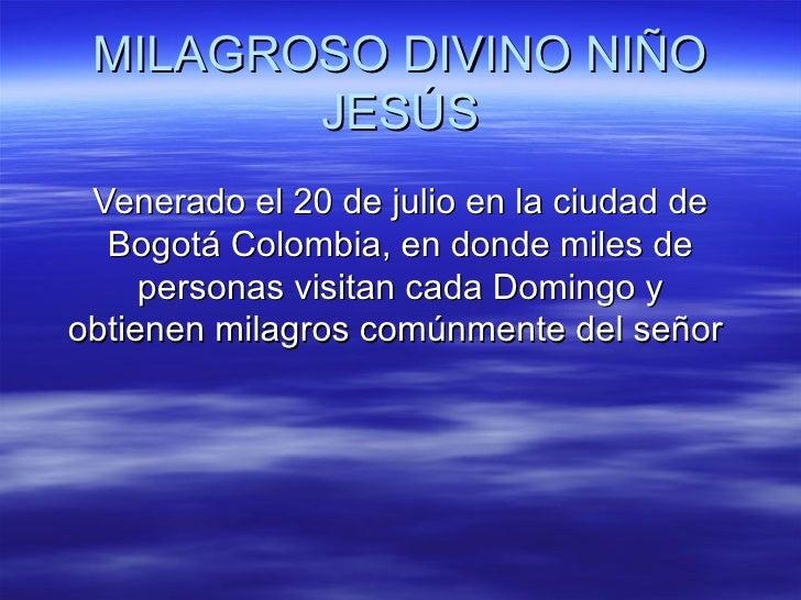 MILAGROSO DIVINO NIÑO        JESÚS Venerado el 20 de julio en la ciudad de  Bogotá Colombia, en donde miles de     persona...