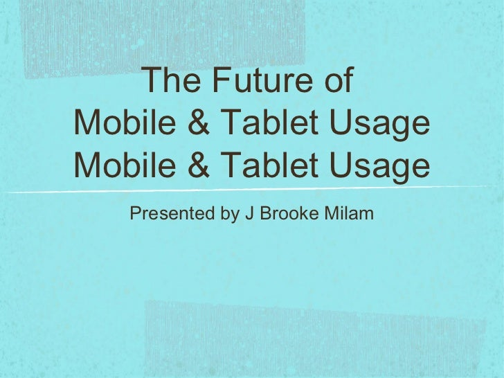 The Future ofMobile & Tablet UsageMobile & Tablet Usage   Presented by J Brooke Milam