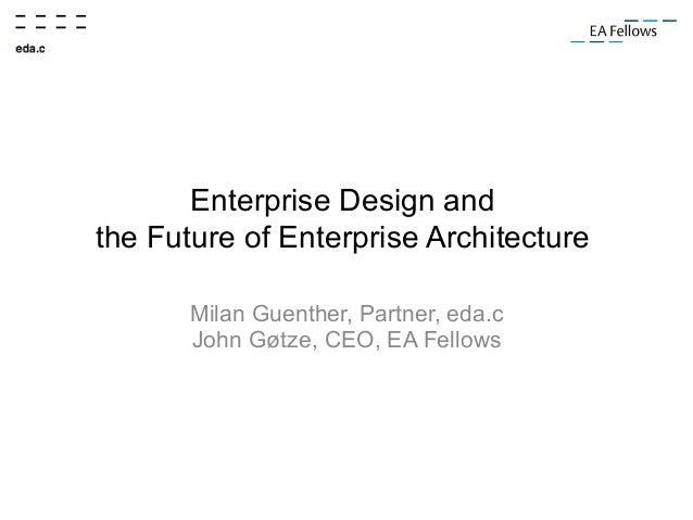 Enterprise Design and the Future of Enterprise Architecture Milan Guenther, Partner, eda.c John Gøtze, CEO, EA Fellows