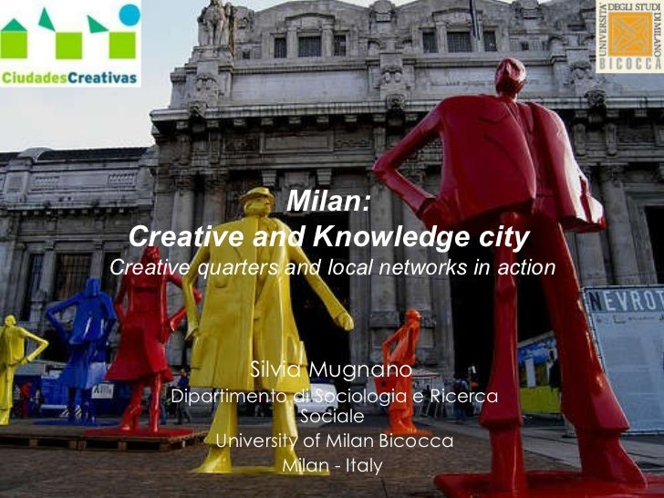 Milan:  Creative and Knowledge city  Creative quarters and local networks in action Silvia Mugnano  Dipartimento di Sociol...