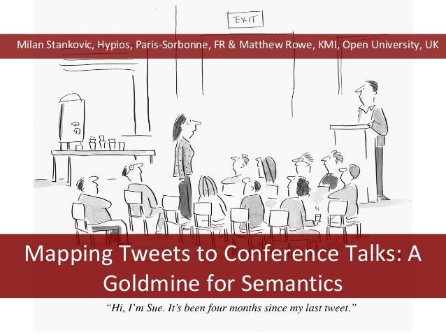 Mapping Tweets to Conference Talks: A Goldmine for Semantics Milan Stankovic, Hypios, Paris-Sorbonne, FR & Matthew Rowe, K...