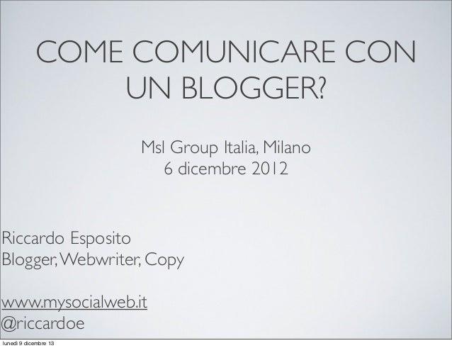 COME COMUNICARE CON UN BLOGGER? Msl Group Italia, Milano 6 dicembre 2012  Riccardo Esposito Blogger, Webwriter, Cop