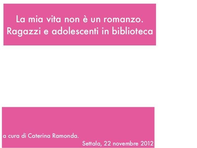La mia vita non è un romanzo. Ragazzi e adolescenti in bibliotecaa cura di Caterina Ramonda.                              ...